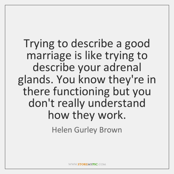 Trying to describe a good marriage is like trying to describe your ...