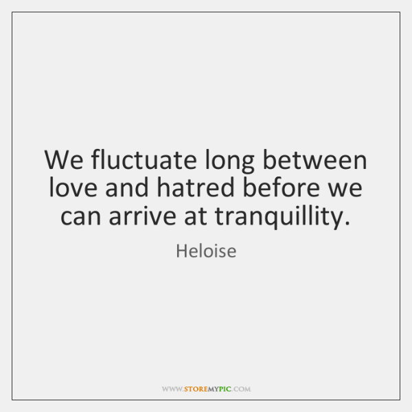 We fluctuate long between love and hatred before we can arrive at ...