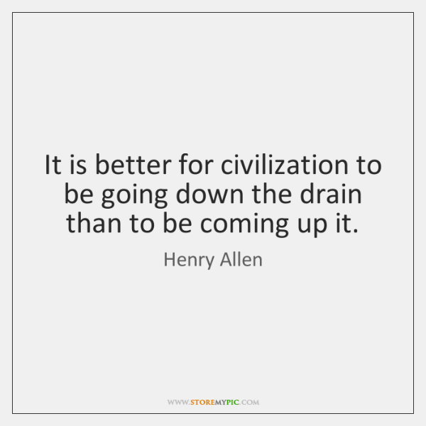 It is better for civilization to be going down the drain than ...