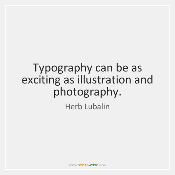 Typography can be as exciting as illustration and photography.