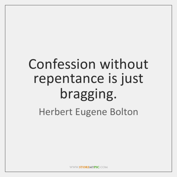 Confession without repentance is just bragging.