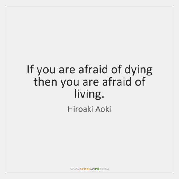 If you are afraid of dying then you are afraid of living.