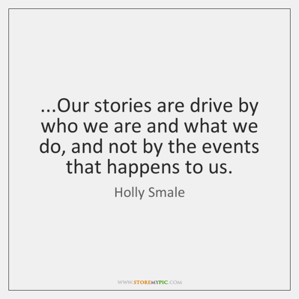 ...Our stories are drive by who we are and what we do, ...