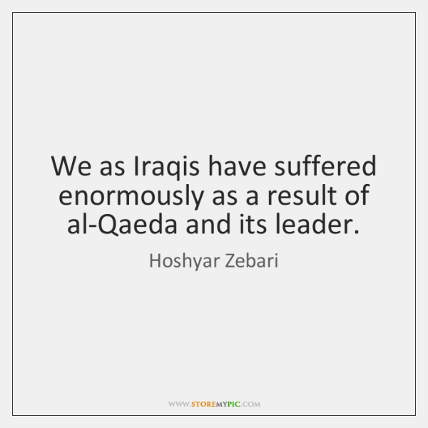 We as Iraqis have suffered enormously as a result of al-Qaeda and ...