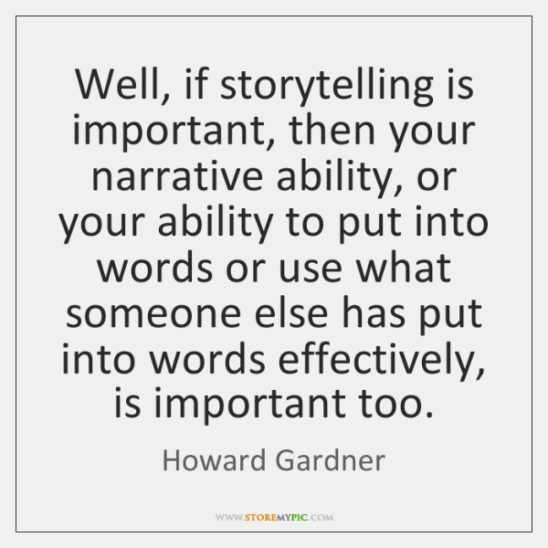 Well, if storytelling is important, then your narrative ability, or your ability ...