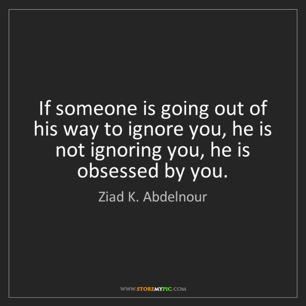 Ziad K Abdelnour If Someone Is Going Out Of His Way To Ignore You
