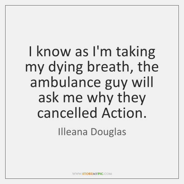 I know as I'm taking my dying breath, the ambulance guy will ...