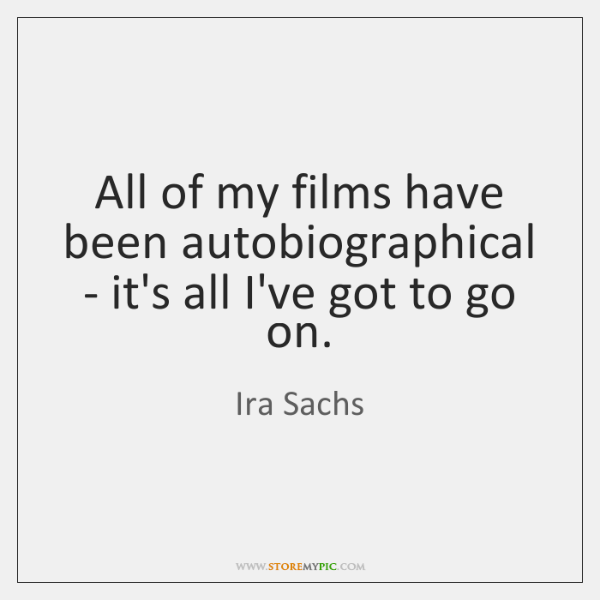 All of my films have been autobiographical - it's all I've got ...