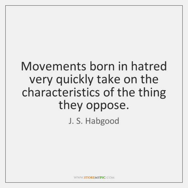 Movements born in hatred very quickly take on the characteristics of the ...