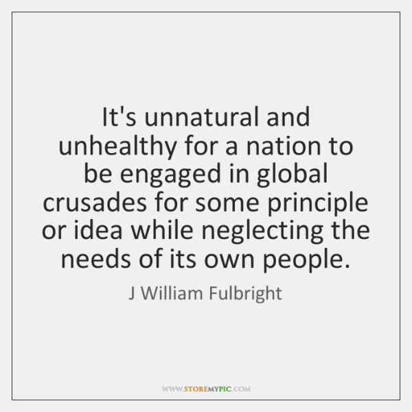 It's unnatural and unhealthy for a nation to be engaged in global ...
