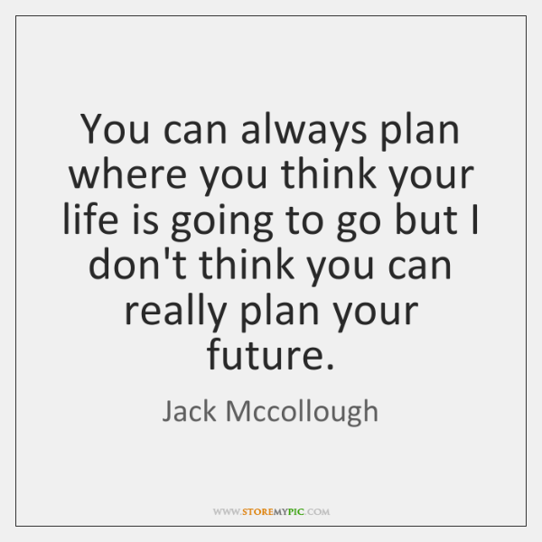 You can always plan where you think your life is going to ...