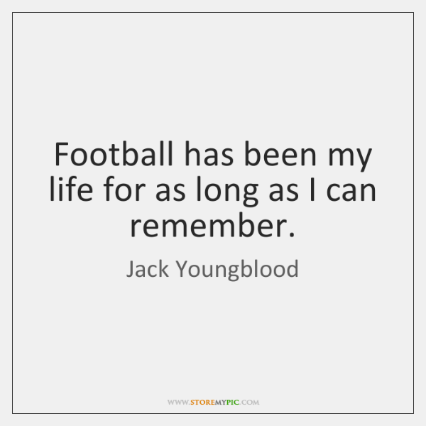 Football has been my life for as long as I can remember.