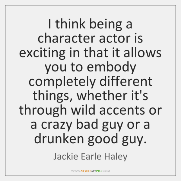 I think being a character actor is exciting in that it allows ...