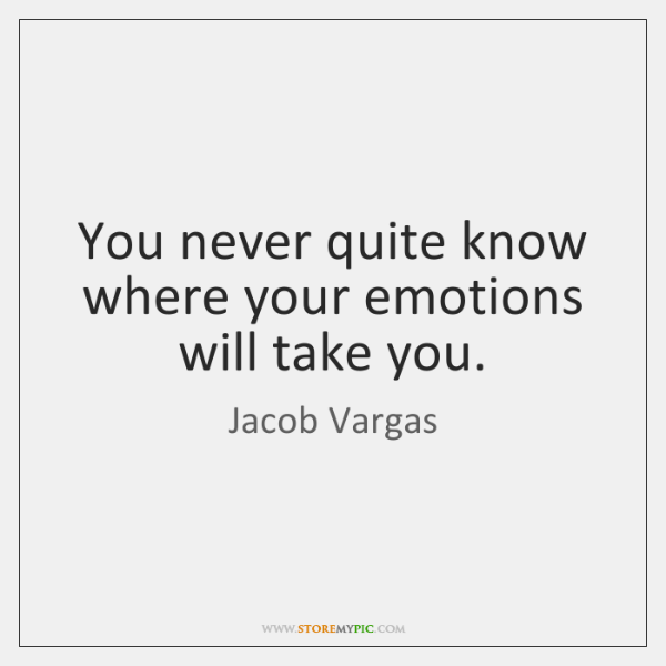 You never quite know where your emotions will take you.