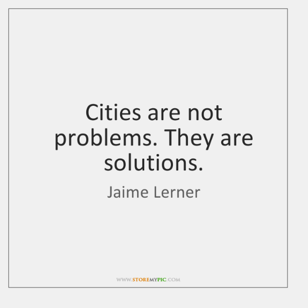 Cities are not problems. They are solutions.