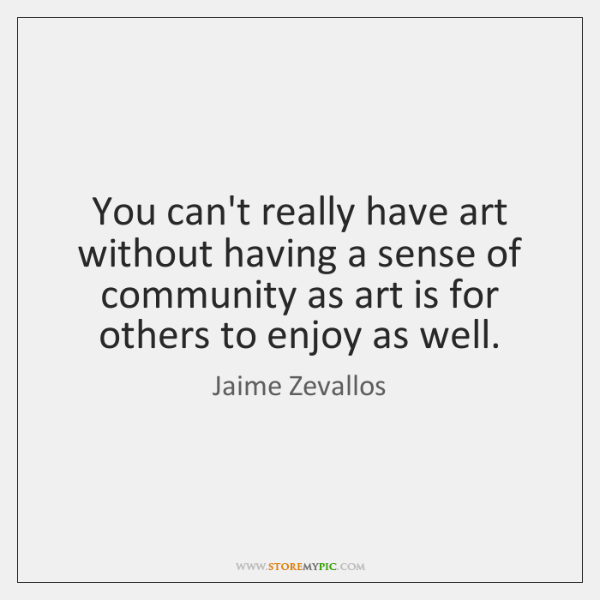You can't really have art without having a sense of community as ...