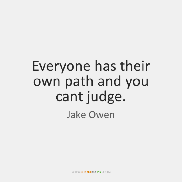Everyone has their own path and you cant judge.