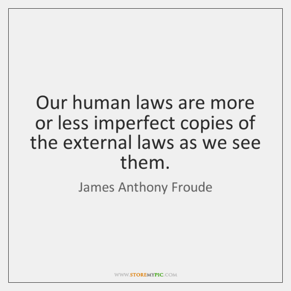 Our human laws are more or less imperfect copies of the external ...