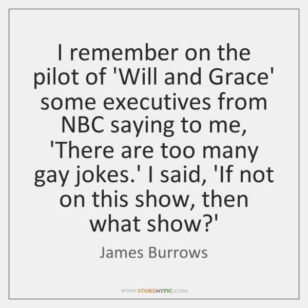 I remember on the pilot of 'Will and Grace' some executives from ...