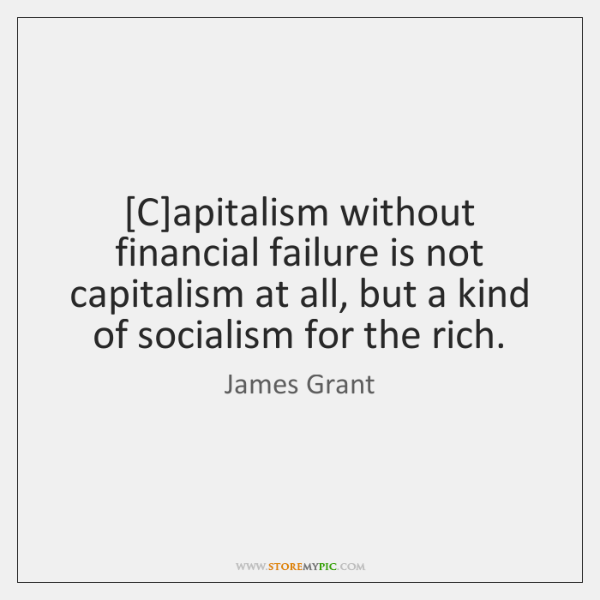 [C]apitalism without financial failure is not capitalism at all, but a ...