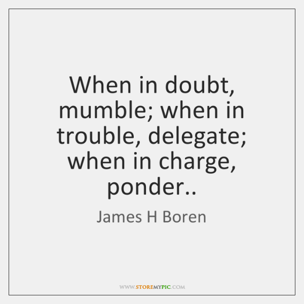 When in doubt, mumble; when in trouble, delegate; when in charge, ponder..