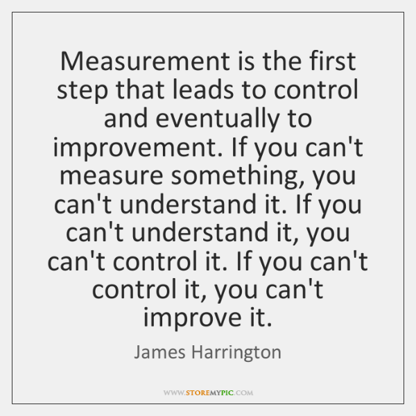 Measurement is the first step that leads to control and eventually to ...