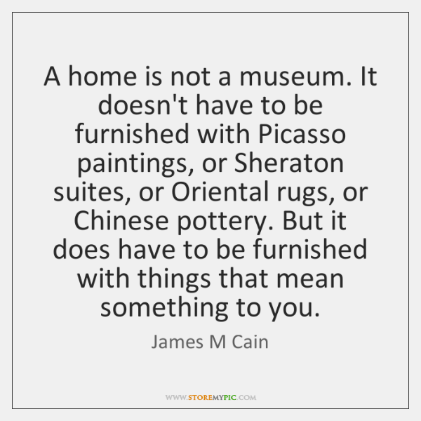 A home is not a museum. It doesn't have to be furnished ...