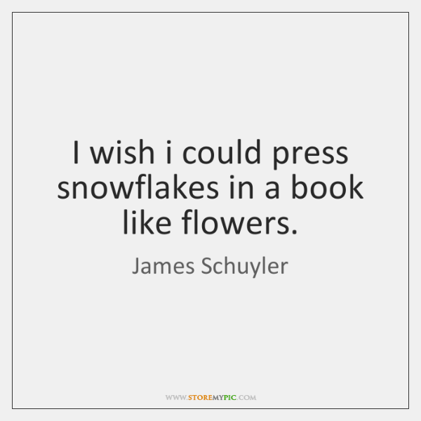 I wish i could press snowflakes in a book like flowers.