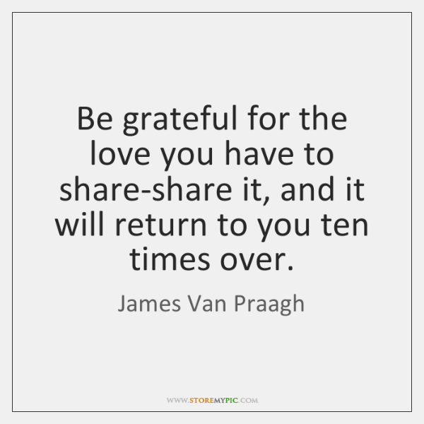 Be grateful for the love you have to share-share it, and it ...