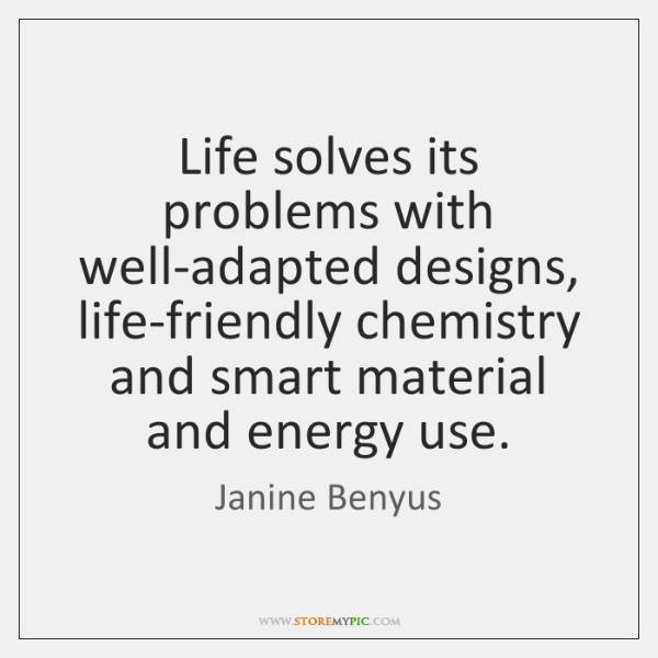 Life solves its problems with well-adapted designs, life-friendly chemistry and smart material ...