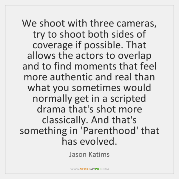 We shoot with three cameras, try to shoot both sides of coverage ...
