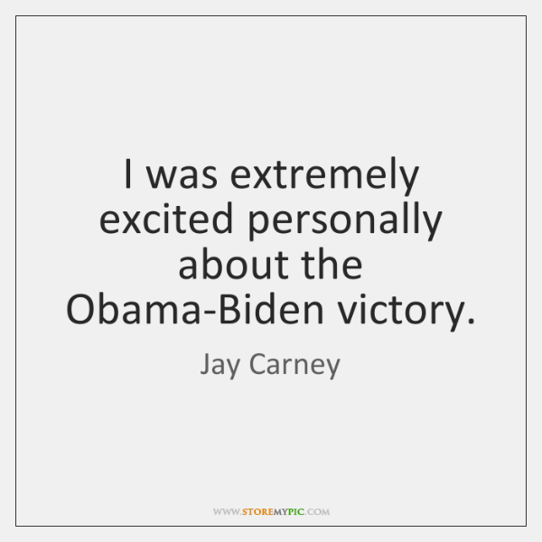 I was extremely excited personally about the Obama-Biden victory.