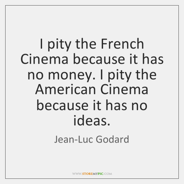 I pity the French Cinema because it has no money. I pity ...