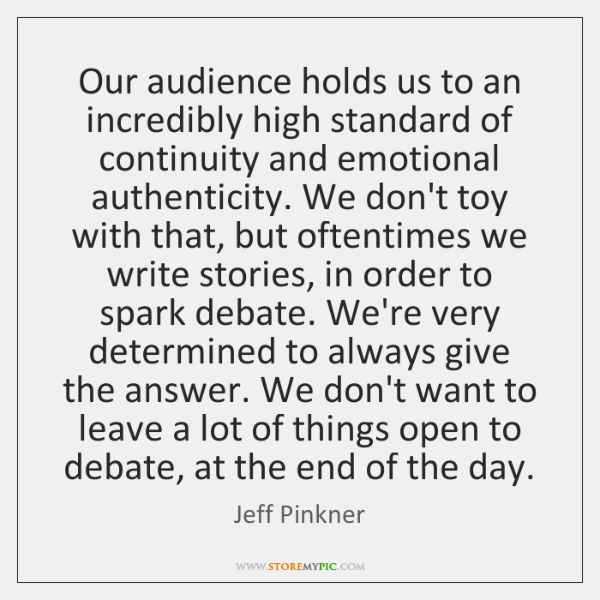 Our audience holds us to an incredibly high standard of continuity and ...