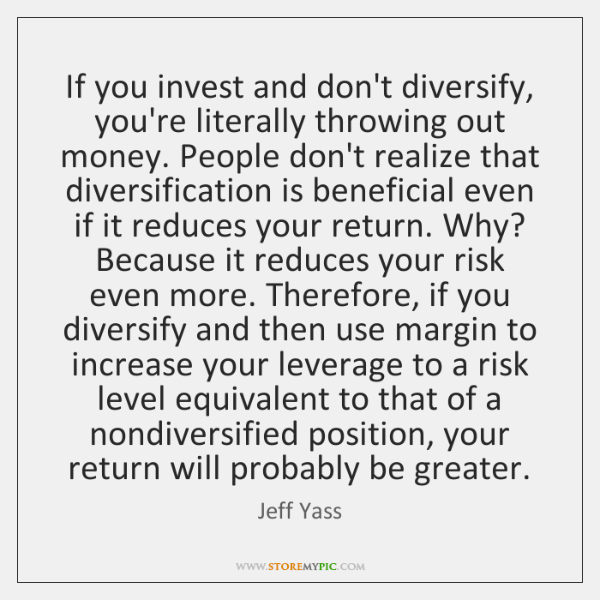 If you invest and don't diversify, you're literally throwing out money. People ...