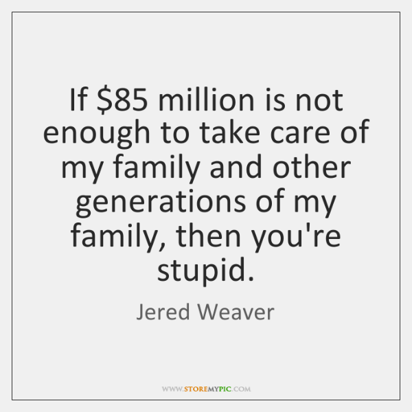 If $85 million is not enough to take care of my family and ...