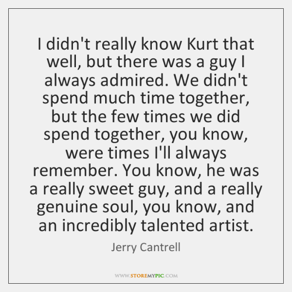I didn't really know Kurt that well, but there was a guy ...