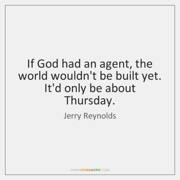 If God had an agent, the world wouldn't be built yet. It'd ...