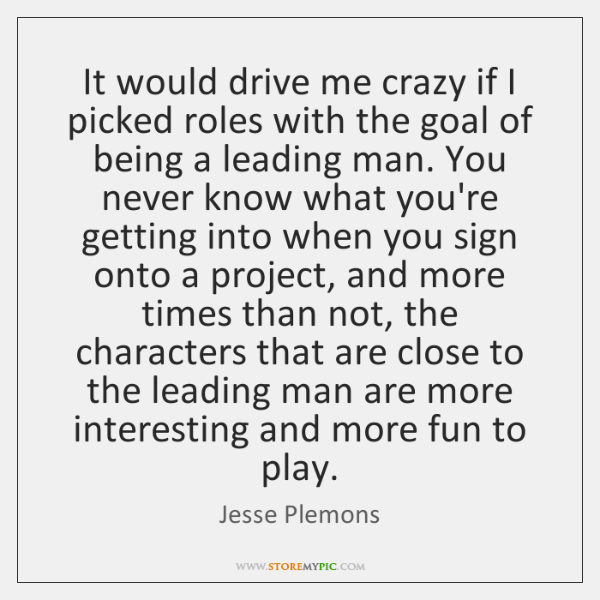 It would drive me crazy if I picked roles with the goal ...