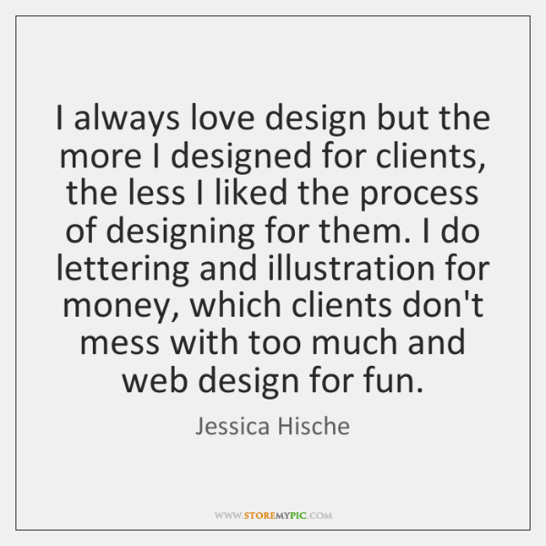I always love design but the more I designed for clients, the ...