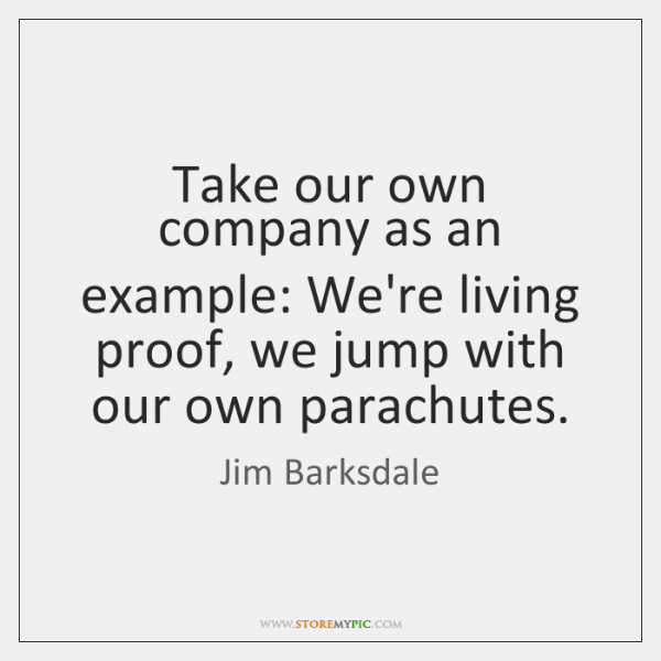 Take our own company as an example: We're living proof, we jump ...