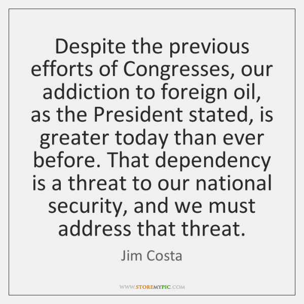 Despite the previous efforts of Congresses, our addiction to foreign oil, as ...