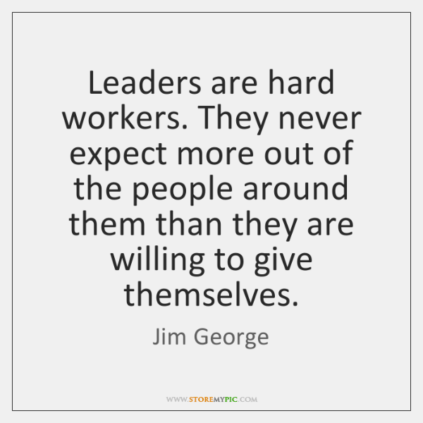 Leaders are hard workers. They never expect more out of the people ...
