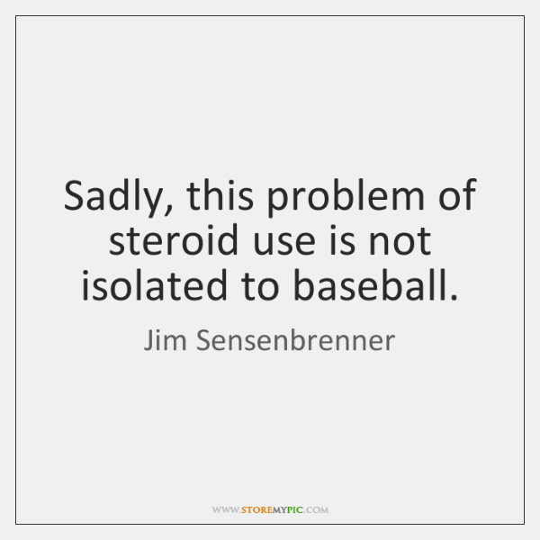 Sadly, this problem of steroid use is not isolated to baseball.