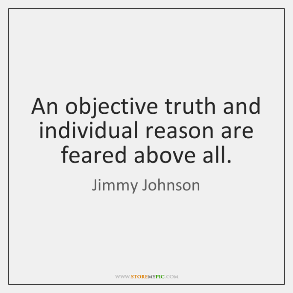 An objective truth and individual reason are feared above all.