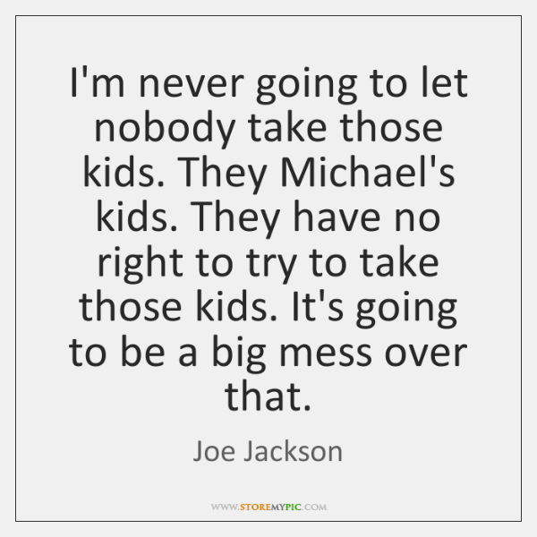 I'm never going to let nobody take those kids. They Michael's kids. ...
