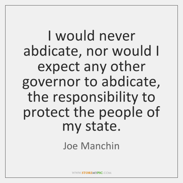 I would never abdicate, nor would I expect any other governor to ...