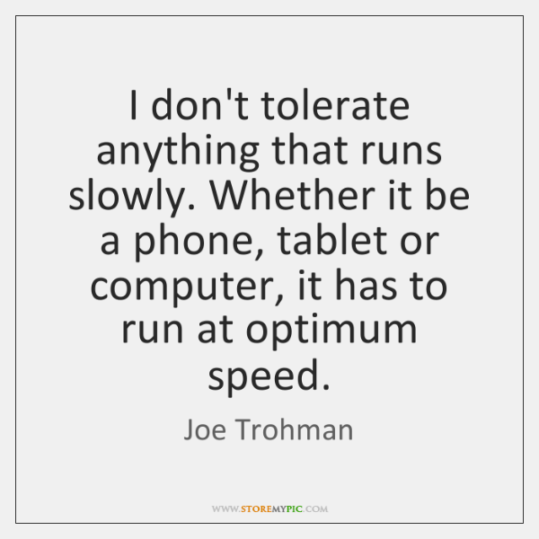 I don't tolerate anything that runs slowly. Whether it be a phone, ...