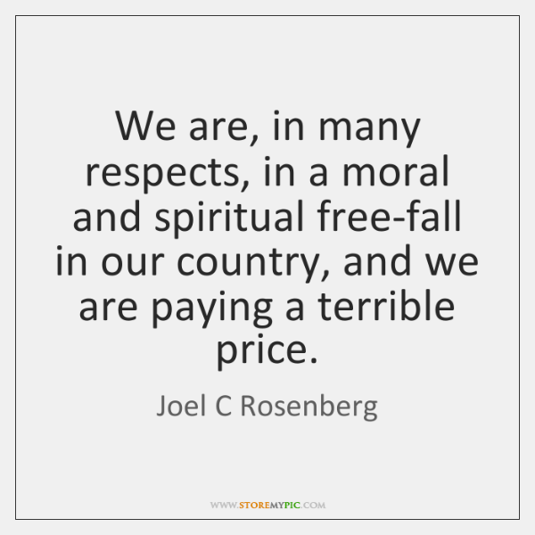 We are, in many respects, in a moral and spiritual free-fall in ...