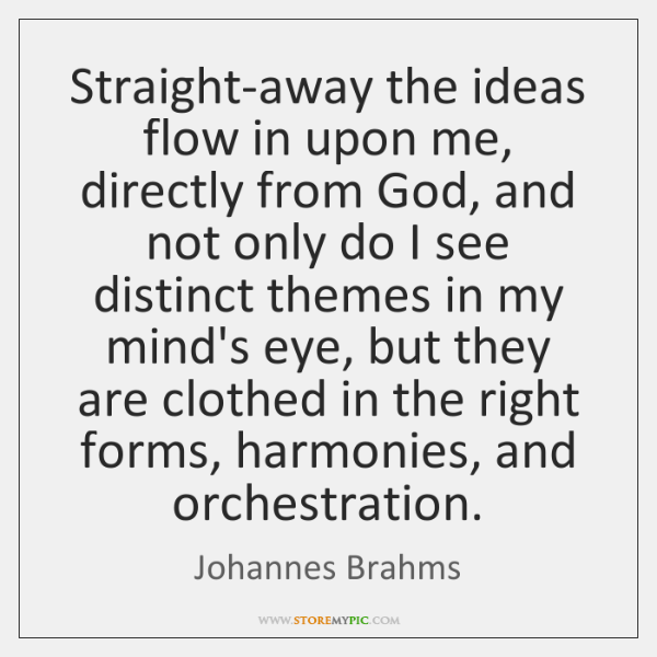 Straight-away the ideas flow in upon me, directly from God, and not ...